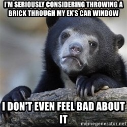 Confessions Bear - I'm seriously considering throwing a brick through my ex's car window I don't even feel bad about it