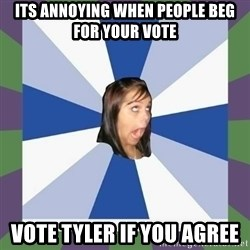 Annoying FB girl - Its annoying when people beg for your vote Vote tyler if you agree