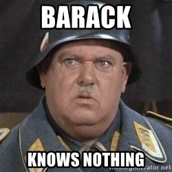 Sergeant Schultz - Barack KNOWS NOTHING