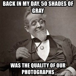 1889 [10] guy - back in my day, 50 shades of gray was the quality of our photographs