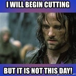 but it is not this day - I will begin cutting But it is not this day!