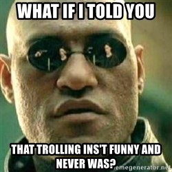 What If I Told You - what if i told you that trolling ins't funny and never was?
