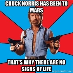 Chuck Norris  - Chuck norris has been to mars that's why there are no signs of life