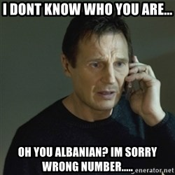 I don't know who you are... - i dont know who you are... oh you albanian? im sorry wrong number.....