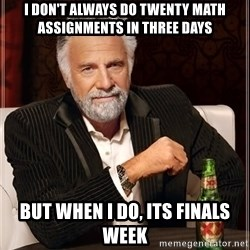 The Most Interesting Man In The World - i don't always do twenty math assignments in three days but when i do, its finals week