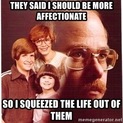 Family Man - THEY SAID I SHOULD BE MORE AFFECTIONATE SO I SQUEEZED THE LIFE OUT OF THEM