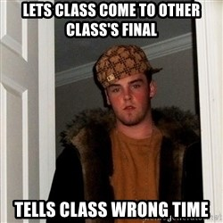 Scumbag Steve - lets class come to other class's final tells class wrong time