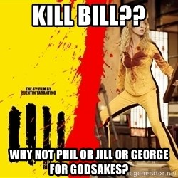 kill it - kill bill?? why not phil or jill or george for godsakes?