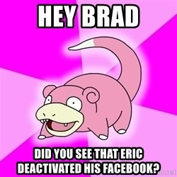 Slowpoke - hey brad did you see that eric deactivated his facebook?