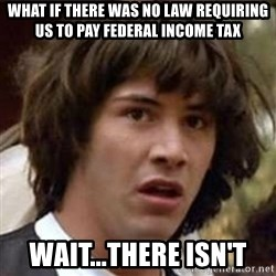 Conspiracy Keanu - what if there was no law requiring us to pay federal income tax wait...there isn't