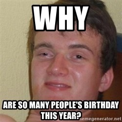 really high guy - Why  ARE SO Many people's birthday this year?