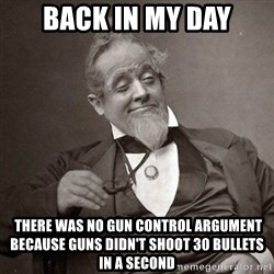 1889 [10] guy - Back in my day  there was no gun control argument because guns didn't shoot 30 bullets in a second