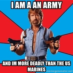 Chuck Norris  - I am a an army and im more deadly than the us marines