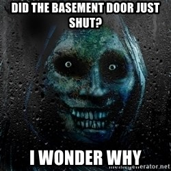 Real Horrifying House Guest - did the basement door just shut? I wonder why