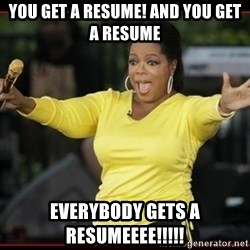 Overly-Excited Oprah!!!  - you get a resume! and you get a resume everybody gets a resumeeee!!!!!