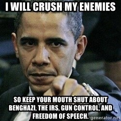 Pissed Off Barack Obama - I will crush my enemies So keep your mouth shut about Benghazi, the IRS, gun control, and freedom of speech.