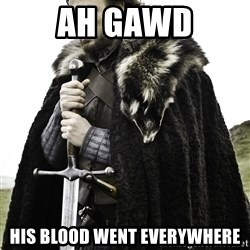 Ned Stark - Ah Gawd his blood went everywhere