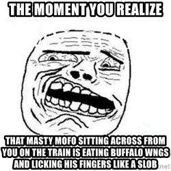Disgusted Face - THe moment you realize that masty mofo sitting across from you on the train is eating buffalo wngs and licking his fingers like a slob