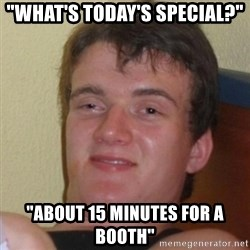 """Really Stoned Guy - """"what's today's special?"""" """"about 15 minutes for a booth"""""""