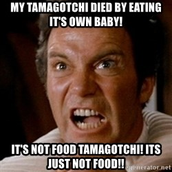 Kirk screaming Khan - my tamagotchi died by eating it's own baby! it's not food tamagotchi! its just not food!!