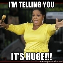 Overly-Excited Oprah!!!  - I'M TELLING YOU IT'S HUGE!!!