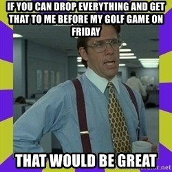 that be great - If you can drop everything and get that to me before my golf game on Friday that would be great
