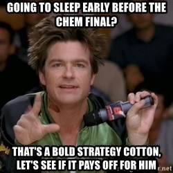 Bold Strategy Cotton - going to sleep early before the chem final? That's a bold strategy cotton, let's see if it pays off for him