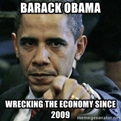 Pissed Off Barack Obama - BArack Obama Wrecking the economy since 2009