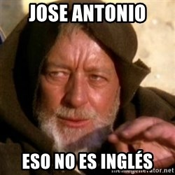 These are not the droids you were looking for - jose antonio eso no es inglés
