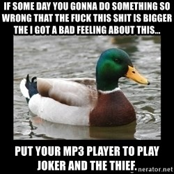 advice mallard - if some day you gonna do something so wrong that the fuck this shit is bigger the i got a bad feeling about this...  put your mp3 player to play joker and the thief.