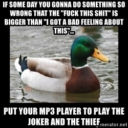 """advice mallard - if some day you gonna do something so wrong that the """"fuck this shit"""" is bigger than """"i got a bad feeling about this""""...  put your mp3 player to play the joker and the thief"""