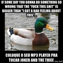 """advice mallard - if some day you gonna do something so wrong that the """"fuck this shit"""" is bigger than """"i got a bad feeling about this""""...  coloque o seu mp3 player pra tocar joker and the thief."""