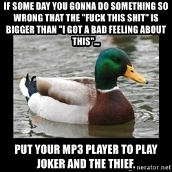 """advice mallard - if some day you gonna do something so wrong that the """"fuck this shit"""" is bigger than """"i got a bad feeling about this""""...  put your mp3 player to play joker and the thief."""