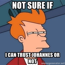 Futurama Fry - not sure if I can trust Johannes or not