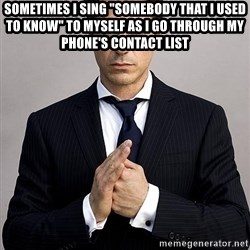 "Robert Downey Jr. - Sometimes I sing ""somebody that I used to know"" to myself as I go through my PHONE's contact list"