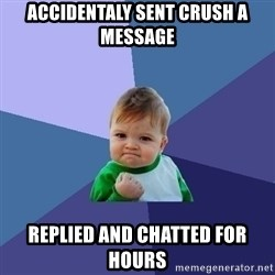 Success Kid - accidentaly sent crush a message replied and chatted for hours