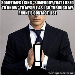 "Robert Downey Jr. - SOMETIMES I SING ""SOMEBODY THAT I USED TO KNOW"" TO MYSELF AS I GO THROUGH MY PHONE'S CONTACT LIST !"