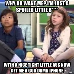 We want more we want more - why do want me? I'm just a spoiled little b**** with a nice tight little ass now get me a god damn iphone