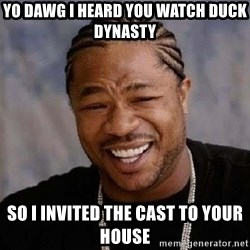Yo Dawg - Yo dawg i heard you watch duck dynasty so i invited the cast to your house