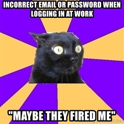 """Anxiety Cat - INCORRECT EMAIL OR PASSWORD WHEN LOGGING IN AT WORK """"MAYBE THEY FIRED ME"""""""