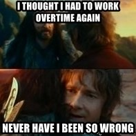 Never Have I Been So Wrong - I thought I had to work overtime again Never have I been so wrong