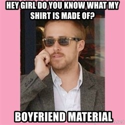 Hey Girl - Hey girl do you know what my shirt is made of?   boyfriend material