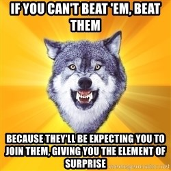 Courage Wolf - if you can't beat 'em, beat them because they'll be expecting you to join them, giving you the element of surprise