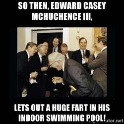 Rich Men Laughing - SO THEN, EDWARD CASEY MCHUCHENCE III, LETS OUT A HUGE FART IN HIS INDOOR SWIMMING POOL!