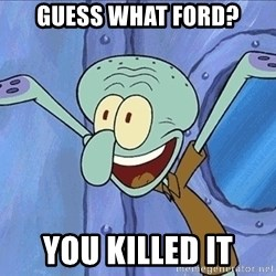 Guess What Squidward - Guess what ford? you killed it