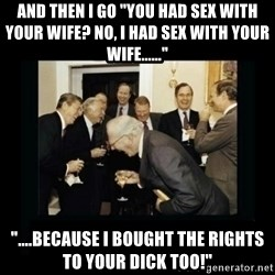 """Rich Men Laughing - AND THEN I GO """"YOU HAD SEX WITH YOUR WIFE? NO, I HAD SEX WITH YOUR WIFE......"""" """"....BECAUSE I BOUGHT THE RIGHTS TO YOUR DICK TOO!"""""""