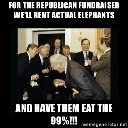 Rich Men Laughing - FOR THE REPUBLICAN FUNDRAISER WE'LL RENT ACTUAL ELEPHANTS AND HAVE THEM EAT THE 99%!!!