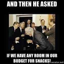 Rich Men Laughing - AND THEN HE ASKED IF WE HAVE ANY ROOM IN OUR BUDGET FOR SNACKS!