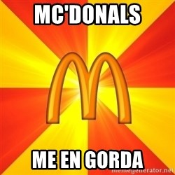 Maccas Meme - MC'DONALS  ME EN GORDA