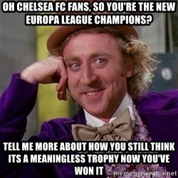 Willy Wonka - OH CHELSEA FC FANS, SO YOU'RE THE NEW EUROPA LEAGUE CHAMPIONS? TELL ME MORE ABOUT HOW YOU STILL THINK ITS A MEANINGLESS TROPHY NOW YOU'VE WON IT
